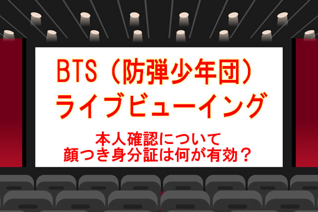 BTSライブビューイングの本人確認、顔つき身分証まとめ